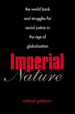 Imperial Nature: The World Bank and Struggles for Social Justice in the Age of Globalization 9780300119749
