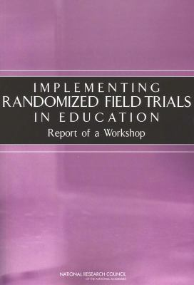 Implementing Randomized Field Trials in Education: Report of a Workshop 9780309091923