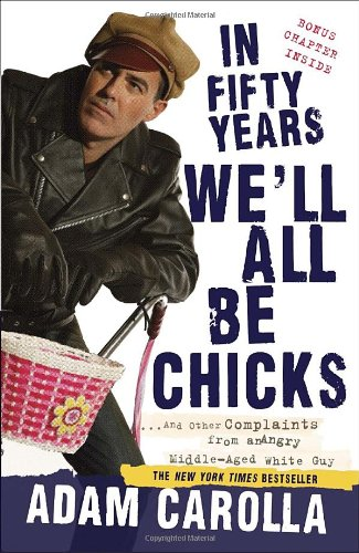 In Fifty Years We'll All Be Chicks: ...and Other Complaints from an Angry Middle-Aged White Guy 9780307717382