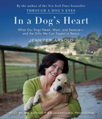 In a Dog's Heart: What Our Dogs Need, Want, and Deserve - And the Gifts We Can Expect in Return 9780307938985