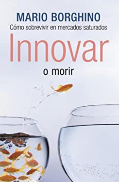 Innovar O Morir: Estrategias de Exito Para Competir en Mercados Saturados 9780307392619