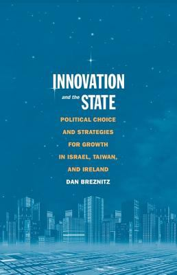 Innovation and the State: Political Choice and Strategies for Growth in Israel, Taiwan, and Ireland 9780300120189