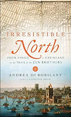 Irresistible North: From Venice to Greenland on the Trail of the Zen Brothers 9780307269850
