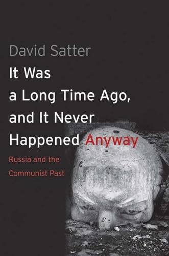 It Was a Long Time Ago, and It Never Happened Anyway: Russia and the Communist Past 9780300111453