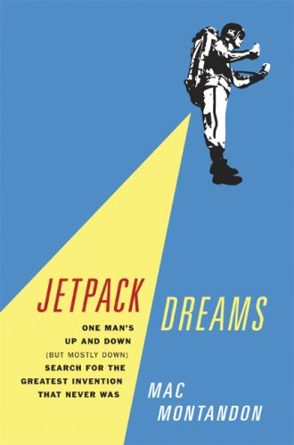 Jetpack Dreams: One Man's Up and Down (But Mostly Down) Search for the Greatest Invention That Never Was 9780306815287