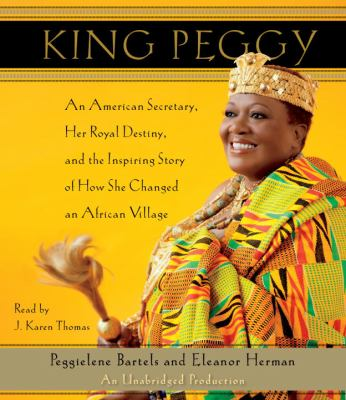 King Peggy: An American Secretary, Her Royal Destiny, and the Inspiring Story of How She Changed an African Village 9780307879059