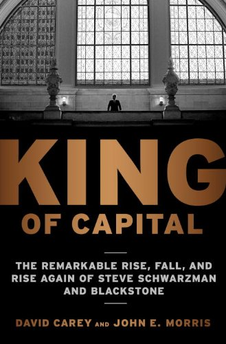 King of Capital: The Remarkable Rise, Fall, and Rise Again of Steve Schwarzman and Blackstone 9780307452993