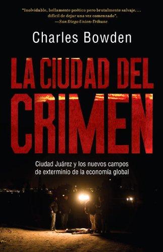 La Ciudad del Crimen: Ciudad Juarez y Los Nuevos Campos de Exterminio de La Economia Global 9780307743473