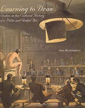 Learning to Draw: Studies in the Cultural History of a Polite and Useful Art - Bermingham, Ann