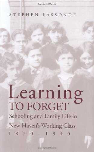 Learning to Forget: Schooling and Family Life in New Haven's Working Class, 1870-1940 9780300073966