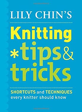 Lily Chin's Knitting Tips & Tricks: Shortcuts and Techniques Every Knitter Should Know 9780307461056