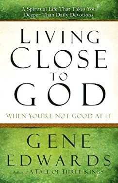 Living Close to God When You're Not Good at It: A Spiritual Life That Takes You Deeper Than Daily Devotions 9780307730190