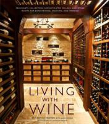 Living with Wine: Passionate Collectors, Sophisticated Cellars, and Other Rooms for Entertaining, Enjoying, and Imbibing 9780307407894