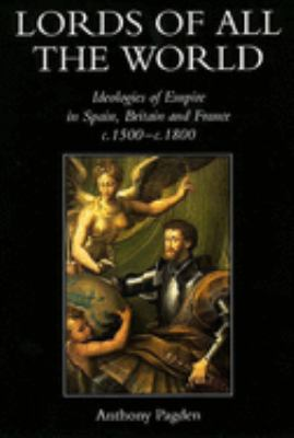 Lords of All the World: Ideologies of Empire in Spain, Britain and France C.1500-C.1800 9780300074499