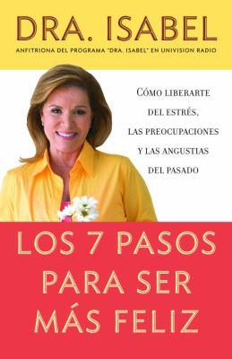 Los 7 Pasos Para Ser Mas Feliz: Csmo Liberarte del Estres, las Preocupaciones y las Angustias del Pasado 9780307276575