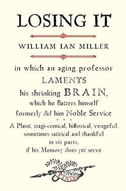 Losing It: In Which an Aging Professor Laments His Shrinking Brain, Which He Flatters Himself Formerly Did Him Noble Service: A P