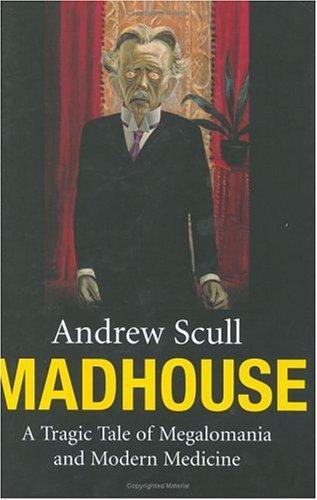 Madhouse: A Tragic Tale of Megalomania and Modern Medicine