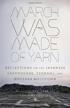 March Was Made of Yarn: Reflections on the Japanese Earthquake, Tsunami, and Nuclear Meltdown 9780307948861