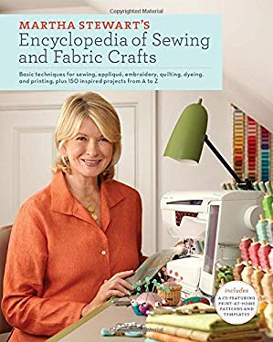 Martha Stewart's Encyclopedia of Sewing and Fabric Crafts: Basic Techniques for Sewing, Applique, Embroidery, Quilting, Dyeing, and Printing, Plus 150 9780307450586