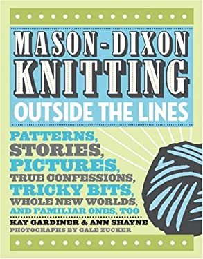 Mason-Dixon Knitting Outside the Lines: Patterns, Stories, Pictures, True Confessions, Tricky Bits, Whole New Worlds, and Familiar Ones, Too 9780307381705