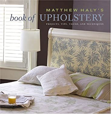 Matthew Haly's Book of Upholstery: Projects, Tips, Tricks, and Techniques 9780307405678