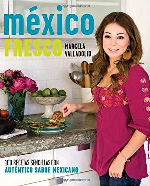 M?xico Fresco: 100 Recetas Sencillas Con Autentico Sabor Mexicano 9780307454676
