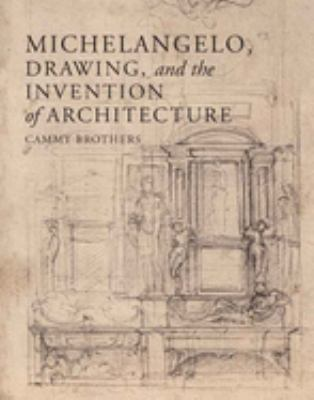 Michelangelo, Drawing, and the Invention of Architecture 9780300124897