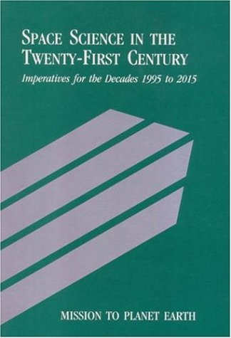 Mission to Planet Earth: Space Science in the Twenty-First Century -- Imperatives for the Decades 1995 to 2015 9780309038904