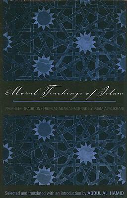 Moral Teachings of Islam: Prophetic Traditions from Al-Adab Al-Mufrad by Imam Al-Bukhari 9780300165197