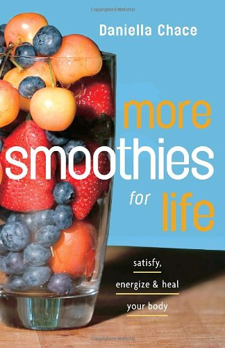 More Smoothies for Life: Satisfy, Energize, and Heal Your Body 9780307351364