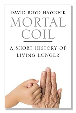 Mortal Coil: A Short History of Living Longer 9780300117783