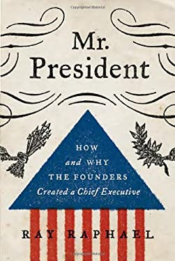 Mr. President: How and Why the Founders Created a Chief Executive 9780307595270