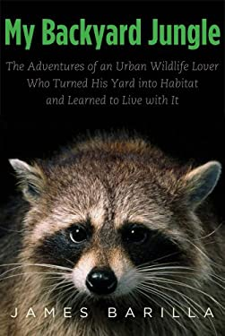 My Backyard Jungle: The Adventures of an Urban Wildlife Lover Who Turned His Yard into Habitat and Learned to Live with it 9780300184013