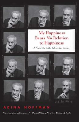 My Happiness Bears No Relation to Happiness: A Poet's Life in the Palestinian Century 9780300164275