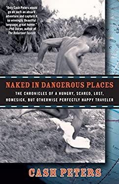 Naked in Dangerous Places: The Chronicles of a Hungry, Scared, Lost, Homesick, But Otherwise Perfectly Happy Traveler 9780307396358