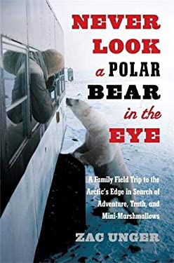 Never Look a Polar Bear in the Eye: A Family Field Trip to the Arctic's Edge in Search of Adventure, Truth, and Mini-Marshmallows 9780306821165