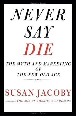 Never Say Die: The Myth and Marketing of the New Old Age 9780307377944