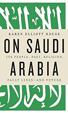 On Saudi Arabia: Its People, Past, Religion, Fault Lines - And Future 9780307272164