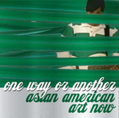 One Way or Another: Asian American Art Now 9780300120592