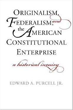 Originalism, Federalism, and the American Constitutional Enterprise: A Historical Inquiry 9780300122039