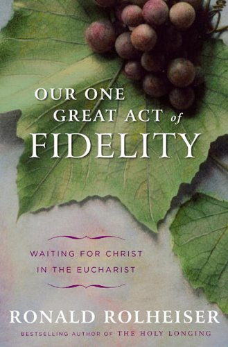 Our One Great Act of Fidelity: Waiting for Christ in the Eucharist 9780307887030