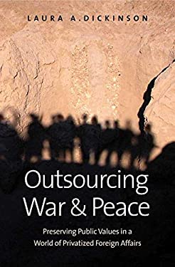 Outsourcing War and Peace: Preserving Public Values in a World of Privatized Foreign Affairs 9780300144864