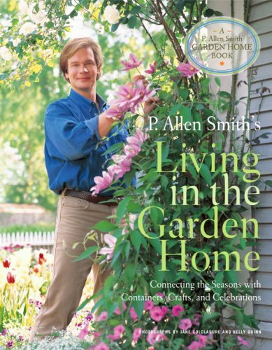 P. Allen Smith's Living in the Garden Home: Connecting the Seasons with Containers, Crafts, and Celebrations 9780307347237