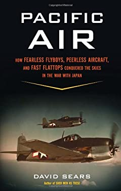 Pacific Air: How Fearless Flyboys, Peerless Aircraft, and Fast Flattops Conquered the Skies in the War with Japan 9780306819483