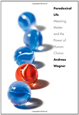Paradoxical Life: Meaning, Matter, and the Power of Human Choice 9780300149234