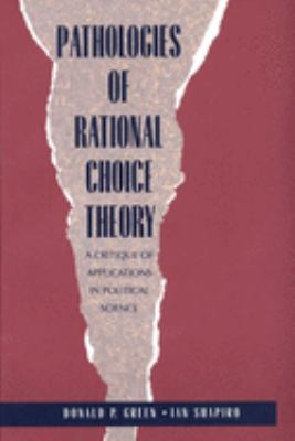 Pathologies of Rational Choice Theory: A Critique of Applications in Political Science 9780300066364