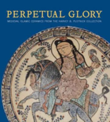 Perpetual Glory: Medieval Islamic Ceramics from the Harvey B. Plotnick Collection 9780300119435