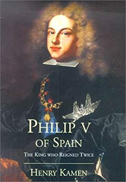 Philip V of Spain: The King Who Reigned Twice 9780300087185