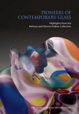 Pioneers of Contemporary Glass: Highlights from the Barbara and Dennis DuBois Collection 9780300146950