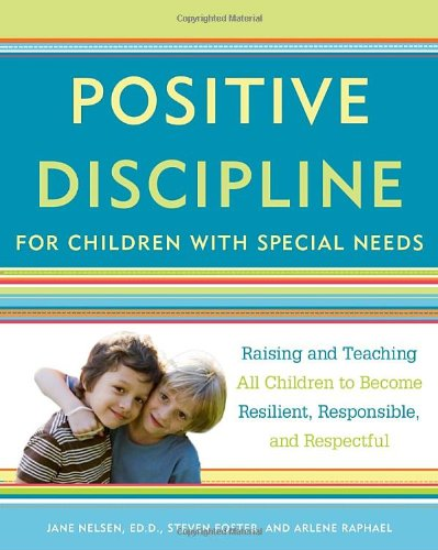 Positive Discipline for Children with Special Needs: Raising and Teaching All Children to Become Resilient, Responsible, and Respectful 9780307589828